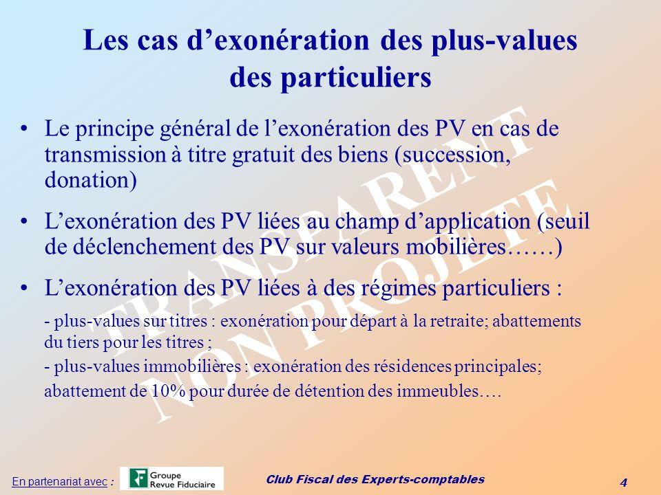 Club Fiscal des Experts-comptables 4 En partenariat avec : TRANSPARENT NON PROJETE Les cas dexonération des plus-values des particuliers Le principe g