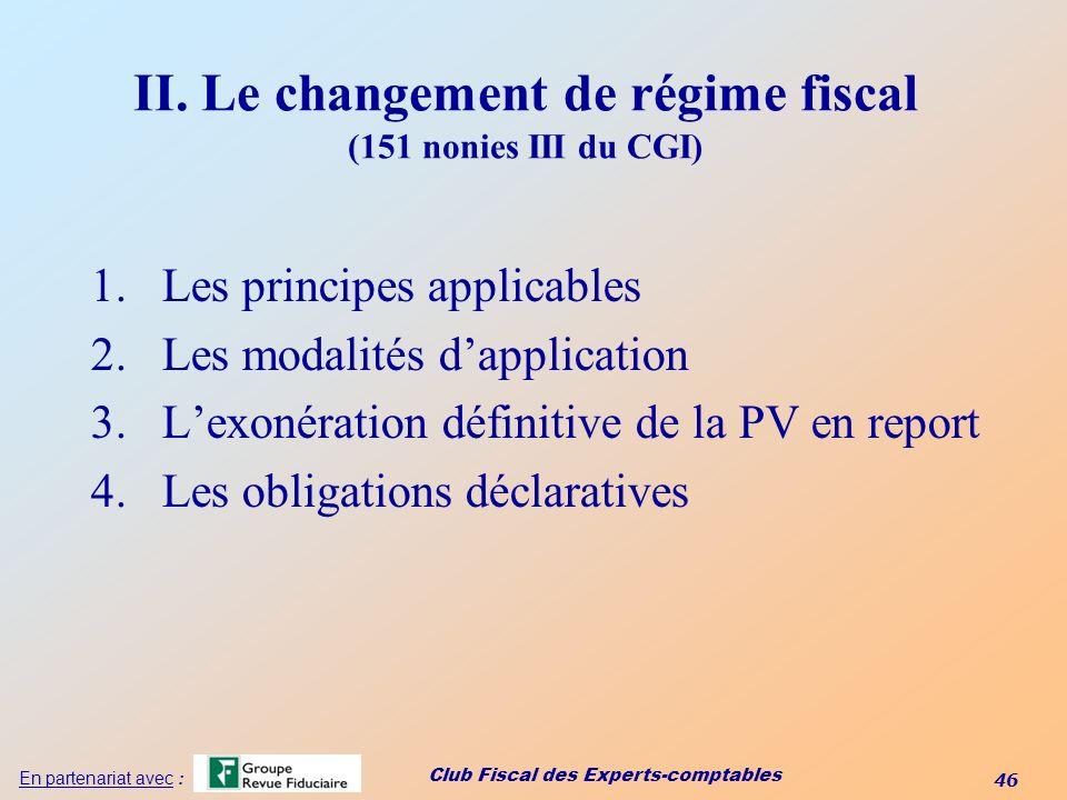Club Fiscal des Experts-comptables 46 En partenariat avec : II. Le changement de régime fiscal (151 nonies III du CGI) 1.Les principes applicables 2.L