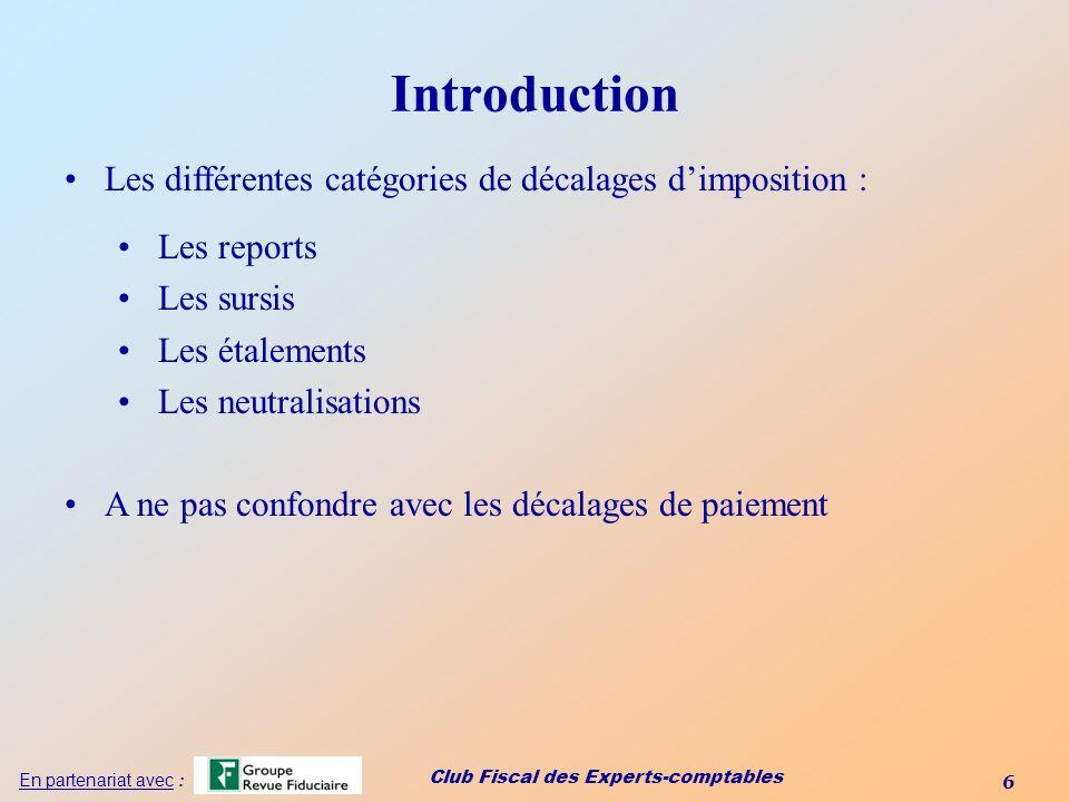 Club Fiscal des Experts-comptables 6 En partenariat avec : Introduction Les différentes catégories de décalages dimposition : Les reports Les sursis L
