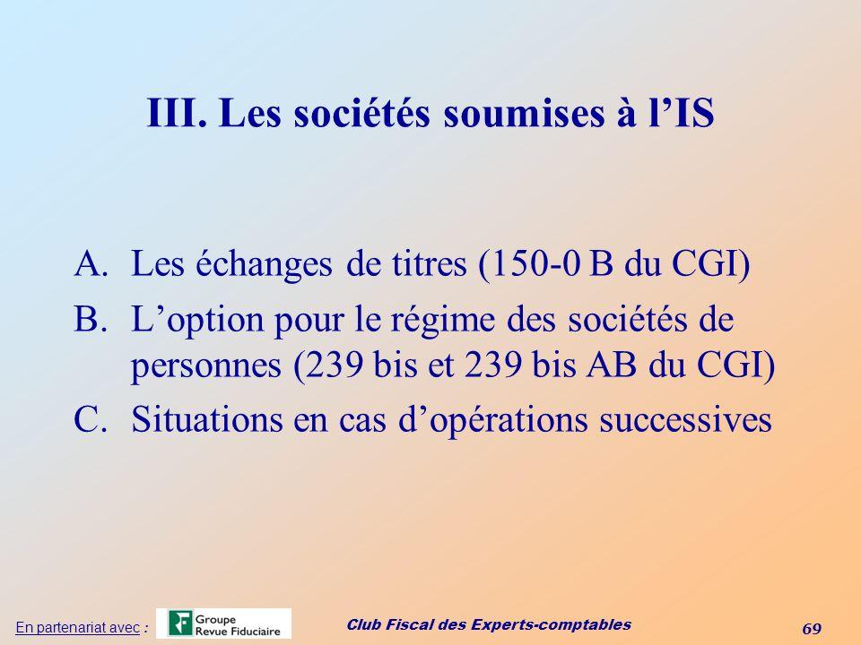 Club Fiscal des Experts-comptables 69 En partenariat avec : III. Les sociétés soumises à lIS A.Les échanges de titres (150-0 B du CGI) B.Loption pour