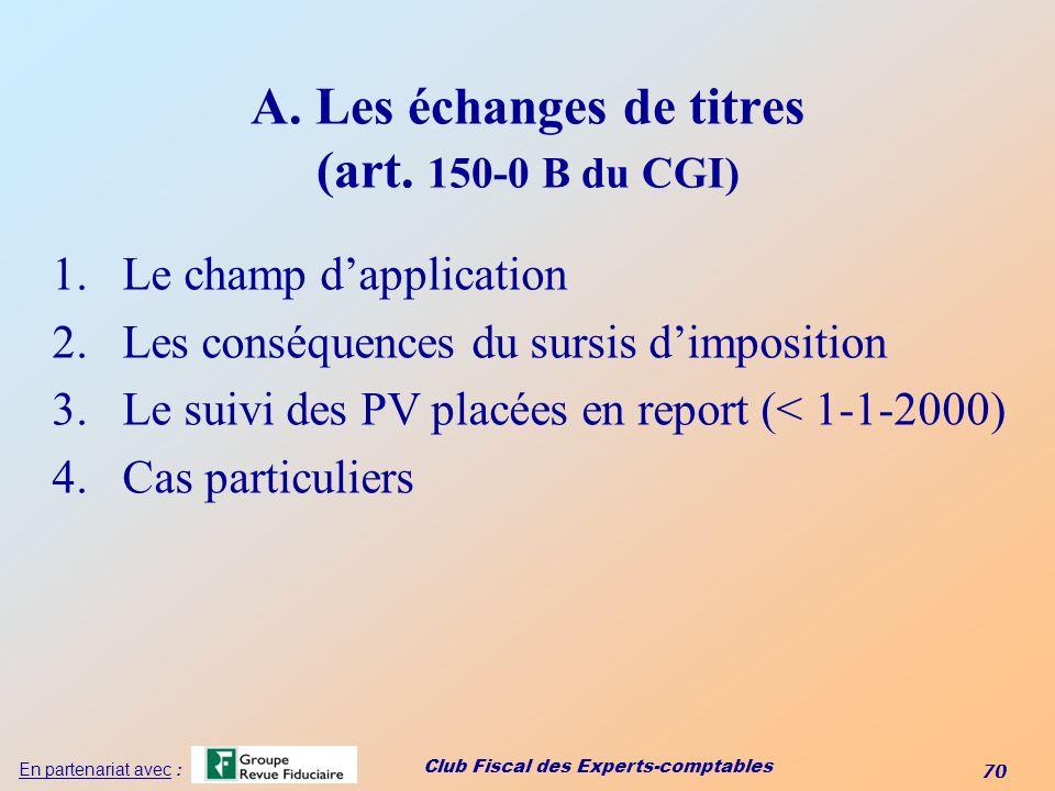 Club Fiscal des Experts-comptables 70 En partenariat avec : A. Les échanges de titres (art. 150-0 B du CGI) 1.Le champ dapplication 2.Les conséquences