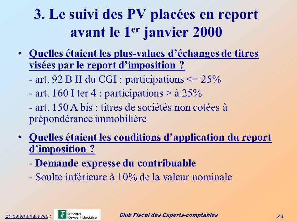 Club Fiscal des Experts-comptables 73 En partenariat avec : 3. Le suivi des PV placées en report avant le 1 er janvier 2000 Quelles étaient les plus-v