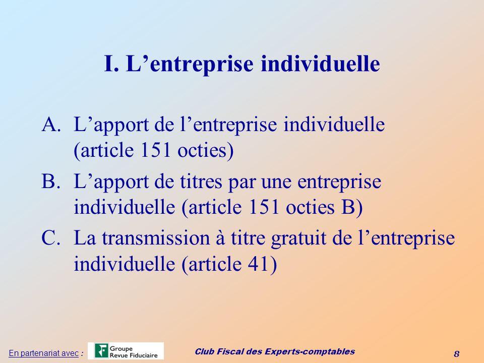 Club Fiscal des Experts-comptables 8 En partenariat avec : I. Lentreprise individuelle A.Lapport de lentreprise individuelle (article 151 octies) B.La