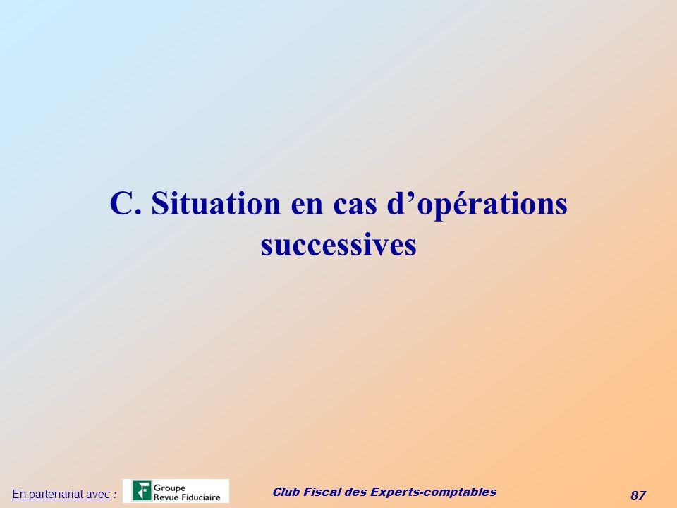 Club Fiscal des Experts-comptables 87 En partenariat avec : C. Situation en cas dopérations successives