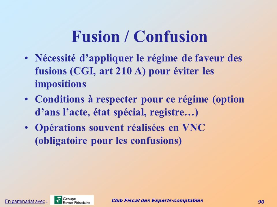 Club Fiscal des Experts-comptables 90 En partenariat avec : Fusion / Confusion Nécessité dappliquer le régime de faveur des fusions (CGI, art 210 A) p