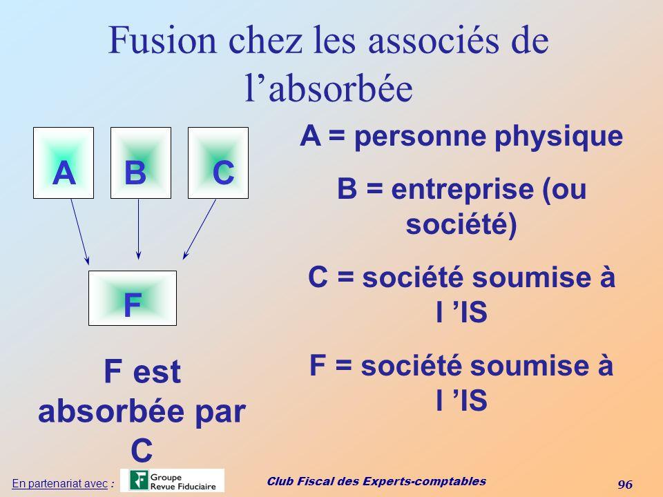 Club Fiscal des Experts-comptables 96 En partenariat avec : Fusion chez les associés de labsorbée F ABC A = personne physique B = entreprise (ou socié
