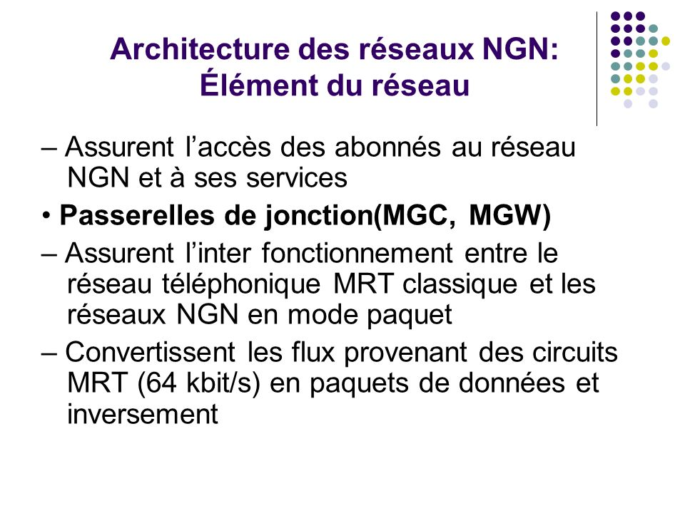 Architecture des réseaux NGN: Élément du réseau – Assurent laccès des abonnés au réseau NGN et à ses services Passerelles de jonction(MGC, MGW) – Assu