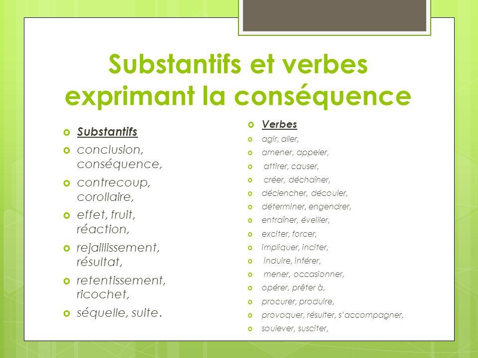 Substantifs et verbes exprimant la conséquence Substantifs conclusion, conséquence, contrecoup, corollaire, effet, fruit, réaction, rejaillissement, r
