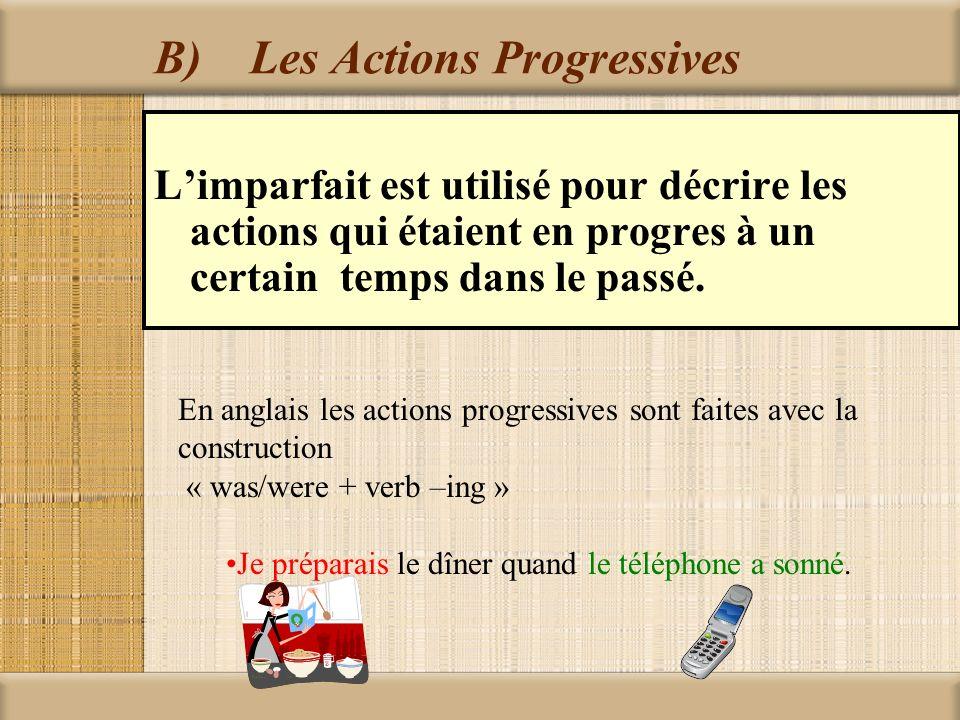 B)Les Actions Progressives Limparfait est utilisé pour décrire les actions qui étaient en progres à un certain temps dans le passé. En anglais les act