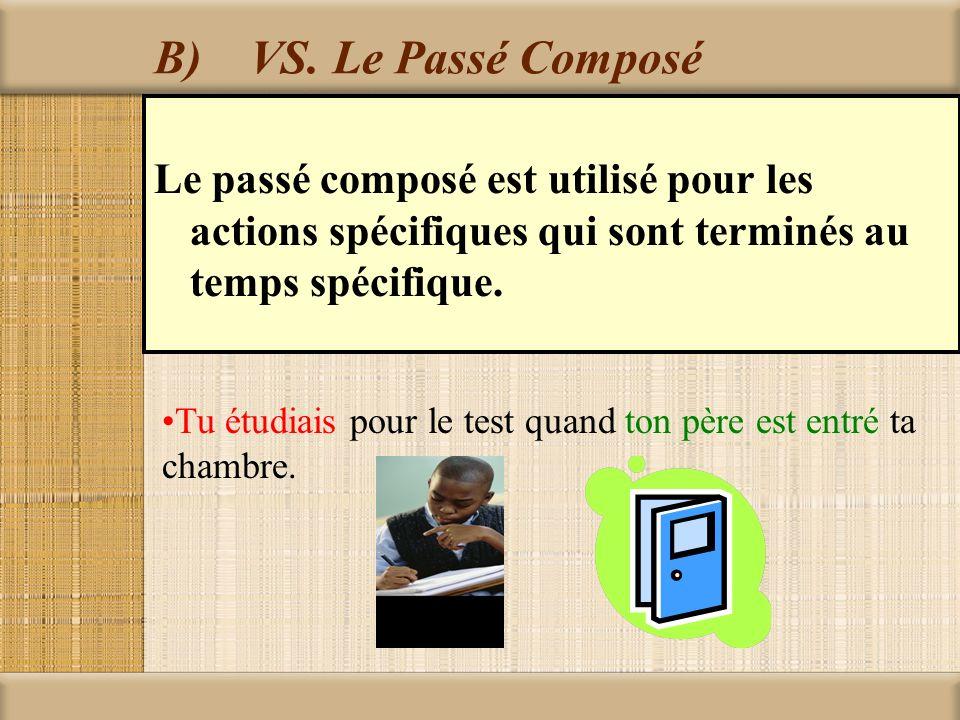 B)VS. Le Passé Composé Le passé composé est utilisé pour les actions spécifiques qui sont terminés au temps spécifique. Tu étudiais pour le test quand