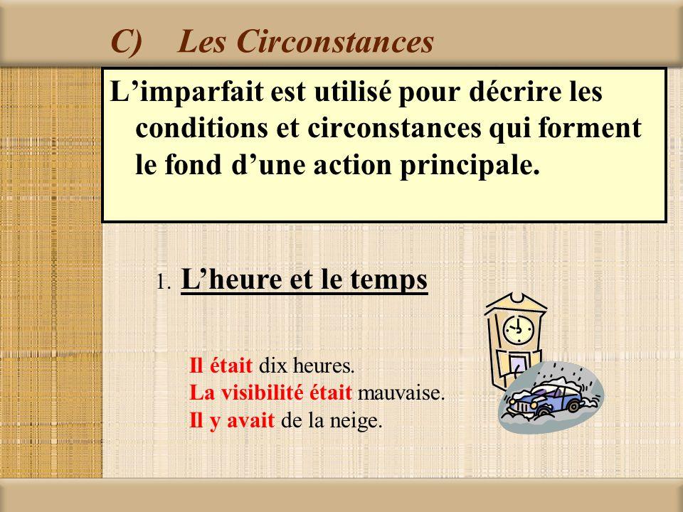 C)Les Circonstances Limparfait est utilisé pour décrire les conditions et circonstances qui forment le fond dune action principale. 1. Lheure et le te