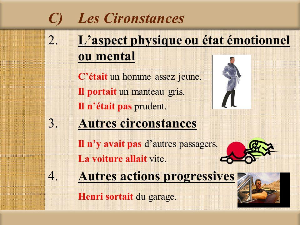 C)Les Cironstances 2.Laspect physique ou état émotionnel ou mental Cétait un homme assez jeune. Il portait un manteau gris. Il nétait pas prudent. 3.A