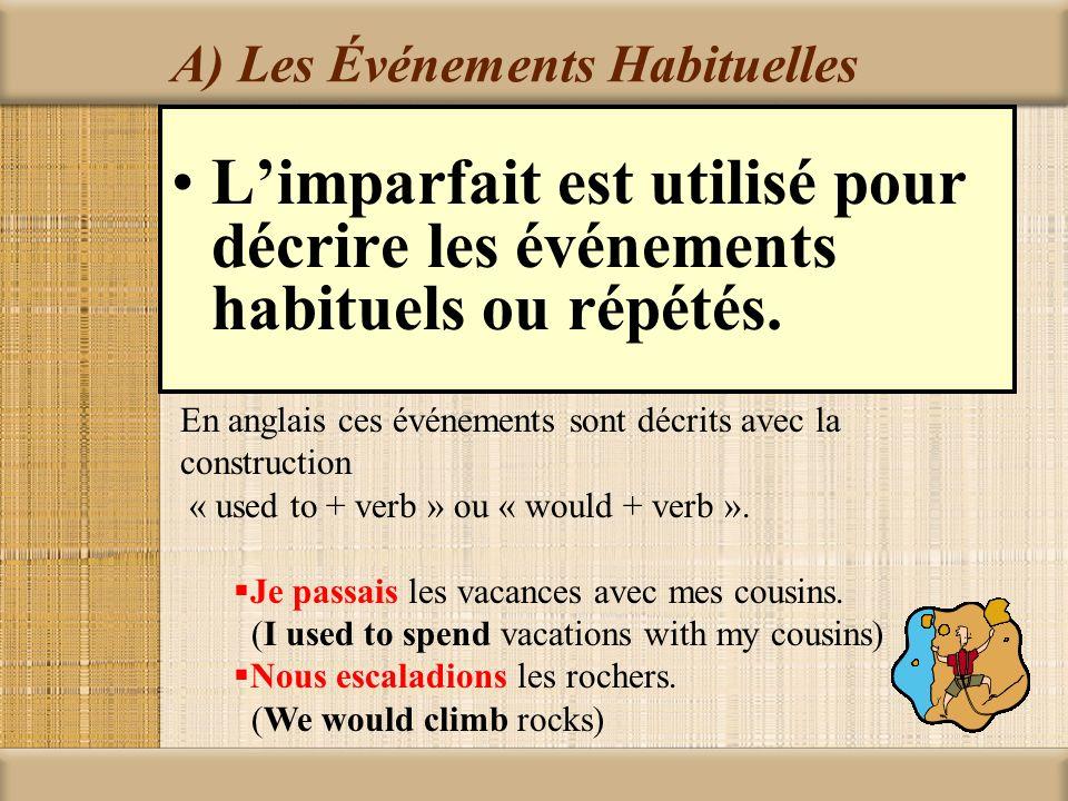 A) Les Événements Habituelles Limparfait est utilisé pour décrire les événements habituels ou répétés. En anglais ces événements sont décrits avec la
