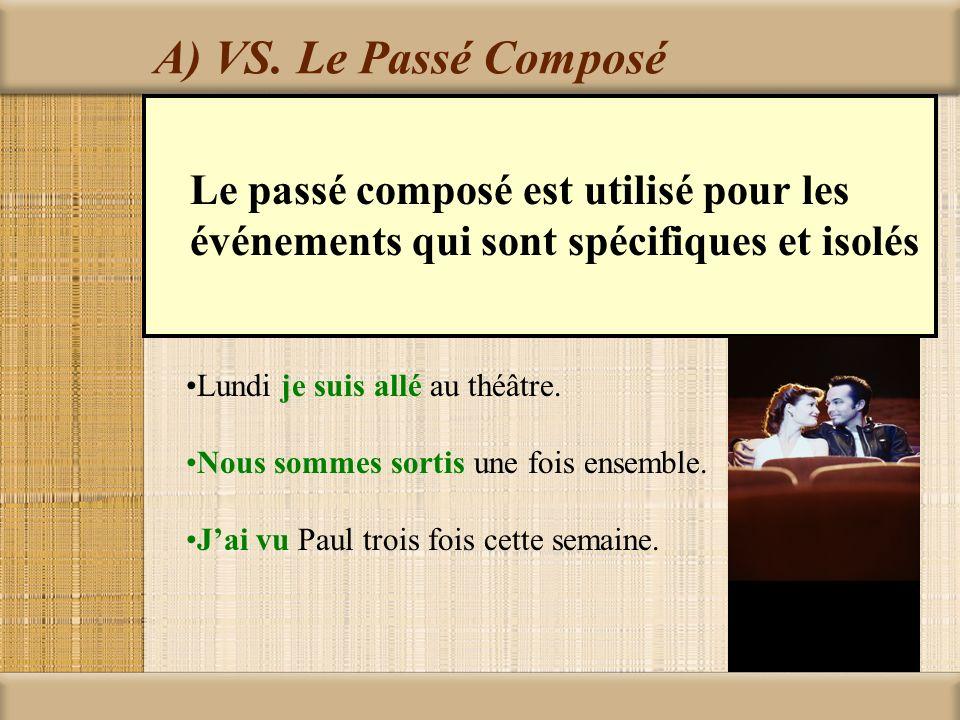 A) VS. Le Passé Composé Le passé composé est utilisé pour les événements qui sont spécifiques et isolés Lundi je suis allé au théâtre. Nous sommes sor