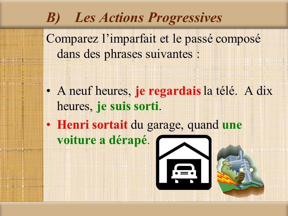 B)Les Actions Progressives Comparez limparfait et le passé composé dans des phrases suivantes : A neuf heures, je regardais la télé. A dix heures, je