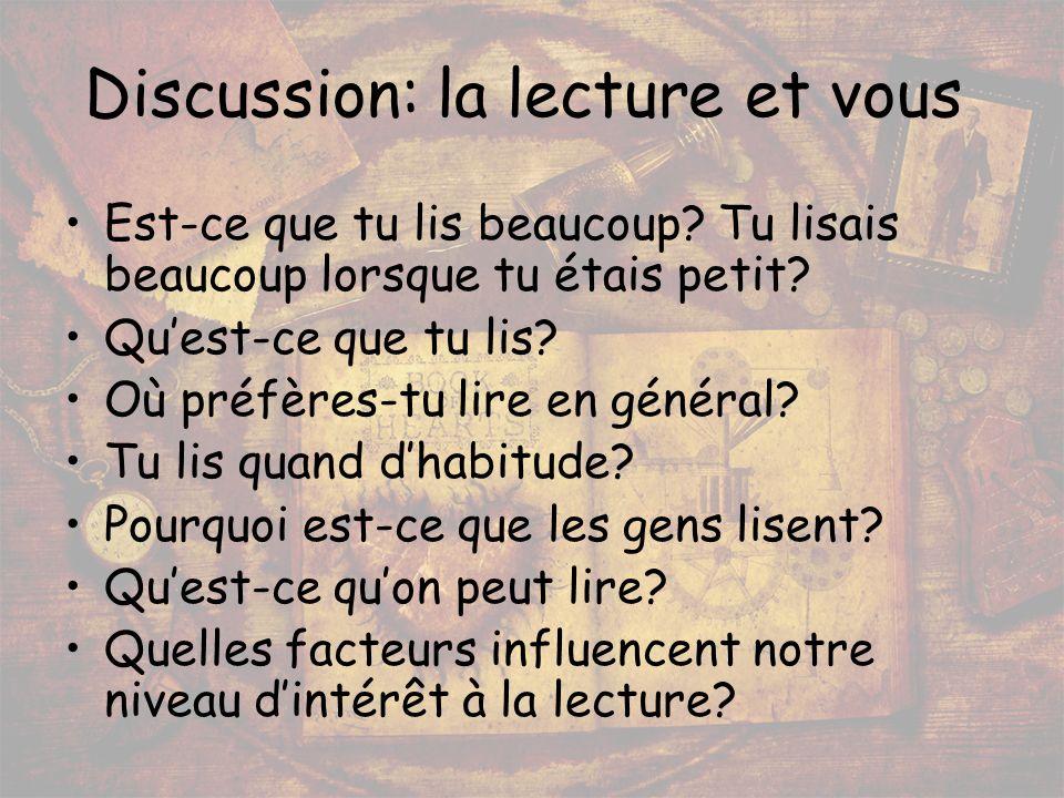 Discussion: la lecture et vous Est-ce que tu lis beaucoup? Tu lisais beaucoup lorsque tu étais petit? Quest-ce que tu lis? Où préfères-tu lire en géné