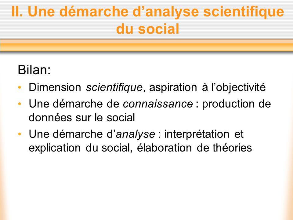 II. Une démarche danalyse scientifique du social Bilan: Dimension scientifique, aspiration à lobjectivité Une démarche de connaissance : production de