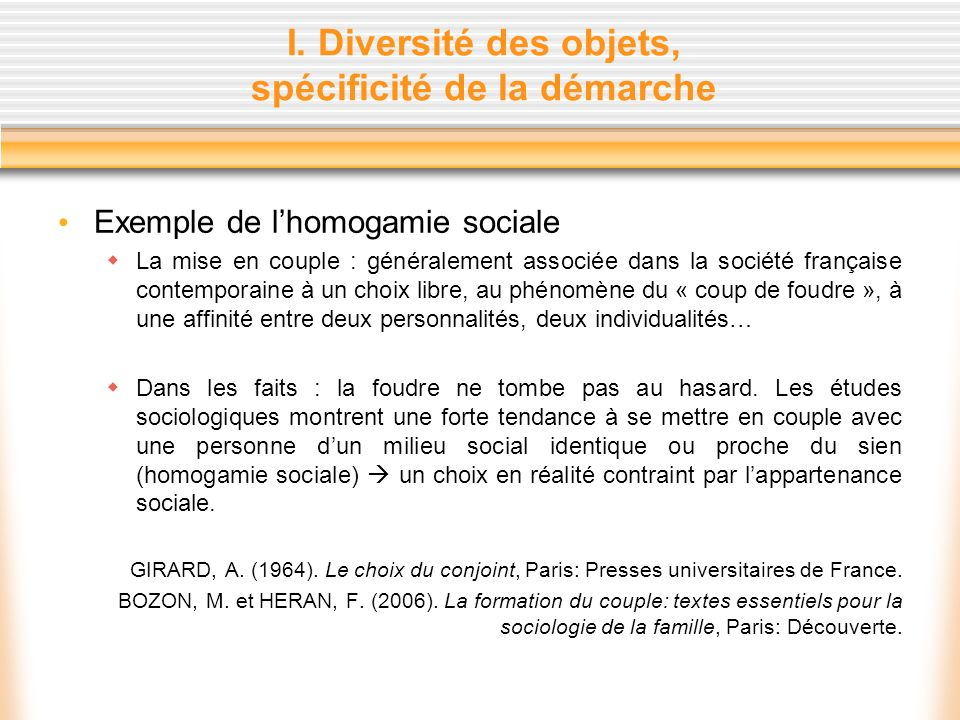 I. Diversité des objets, spécificité de la démarche Exemple de lhomogamie sociale La mise en couple : généralement associée dans la société française