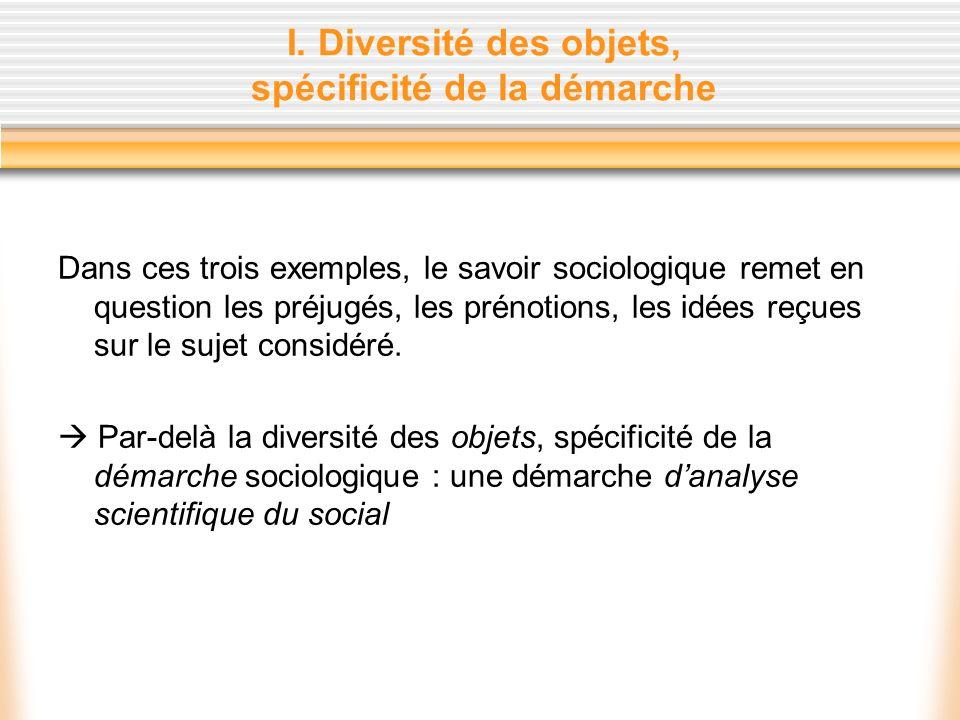 I. Diversité des objets, spécificité de la démarche Dans ces trois exemples, le savoir sociologique remet en question les préjugés, les prénotions, le