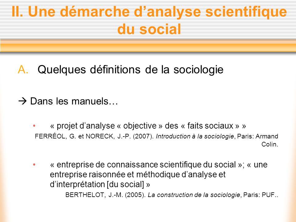 II. Une démarche danalyse scientifique du social A.Quelques définitions de la sociologie Dans les manuels… « projet danalyse « objective » des « faits
