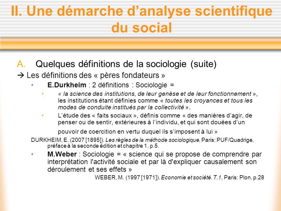 II. Une démarche danalyse scientifique du social A.Quelques définitions de la sociologie (suite) Les définitions des « pères fondateurs » E.Durkheim :