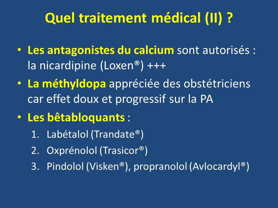 Quel traitement médical (II) ? Les antagonistes du calcium sont autorisés : la nicardipine (Loxen®) +++ La méthyldopa appréciée des obstétriciens car