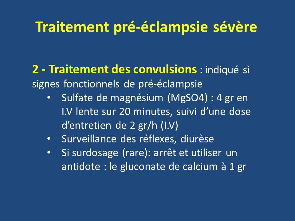 Traitement pré-éclampsie sévère 2 - Traitement des convulsions : indiqué si signes fonctionnels de pré-éclampsie Sulfate de magnésium (MgSO4) : 4 gr e