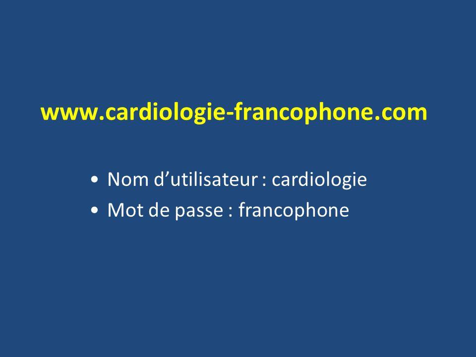 www.cardiologie-francophone.com Nom dutilisateur : cardiologie Mot de passe : francophone