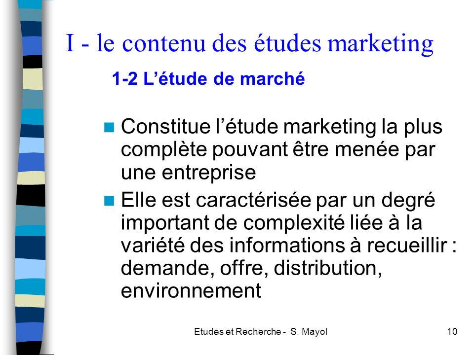 Etudes et Recherche - S. Mayol10 Constitue létude marketing la plus complète pouvant être menée par une entreprise Elle est caractérisée par un degré