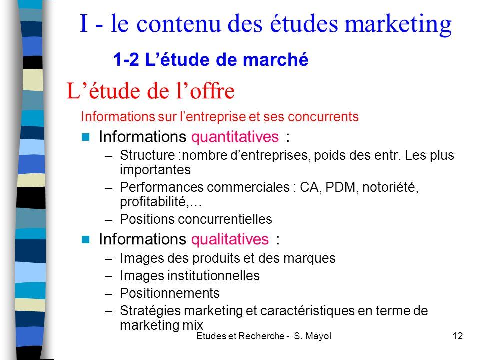 Etudes et Recherche - S. Mayol12 Létude de loffre Informations sur lentreprise et ses concurrents Informations quantitatives : –Structure :nombre dent