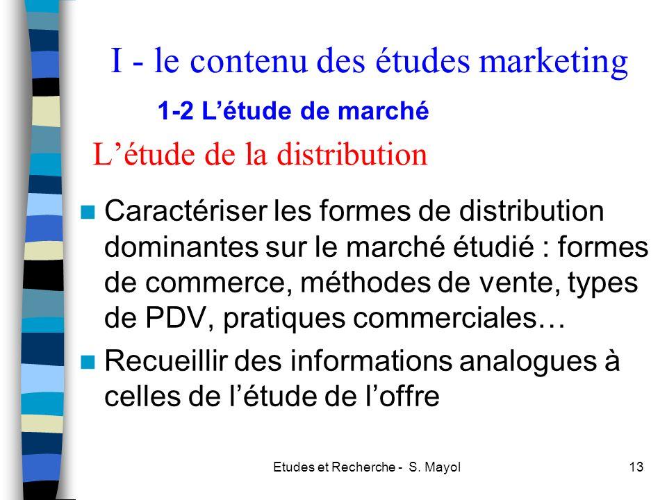 Etudes et Recherche - S. Mayol13 Létude de la distribution Caractériser les formes de distribution dominantes sur le marché étudié : formes de commerc