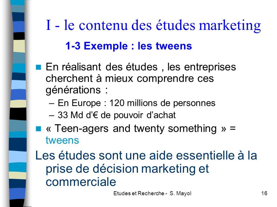 Etudes et Recherche - S. Mayol16 En réalisant des études, les entreprises cherchent à mieux comprendre ces générations : –En Europe : 120 millions de