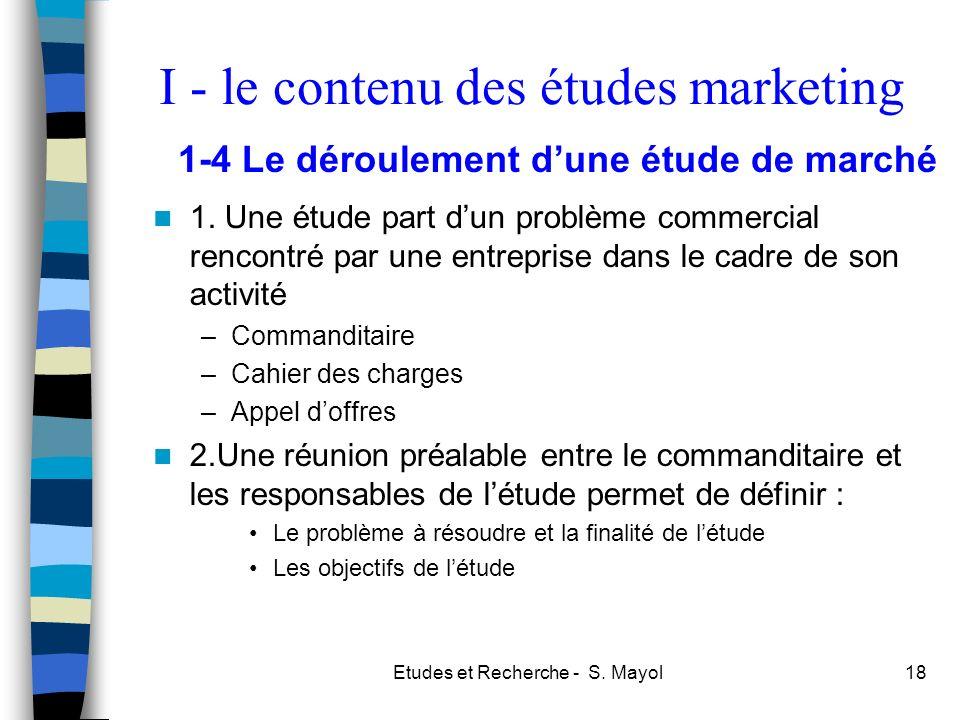 Etudes et Recherche - S. Mayol18 1. Une étude part dun problème commercial rencontré par une entreprise dans le cadre de son activité –Commanditaire –
