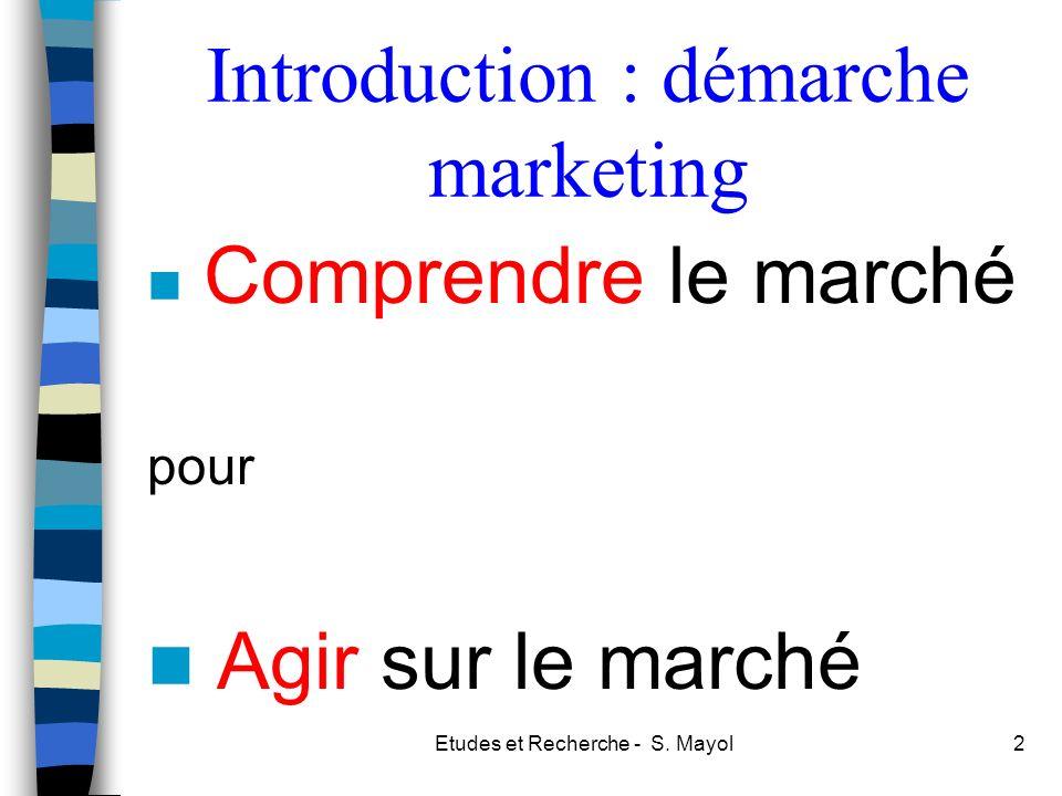 Etudes et Recherche - S. Mayol2 Introduction : démarche marketing Comprendre le marché pour Agir sur le marché