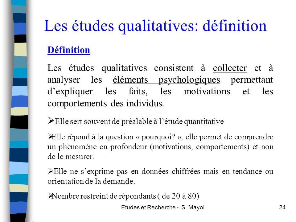 Etudes et Recherche - S. Mayol24 Les études qualitatives: définition Définition Les études qualitatives consistent à collecter et à analyser les éléme