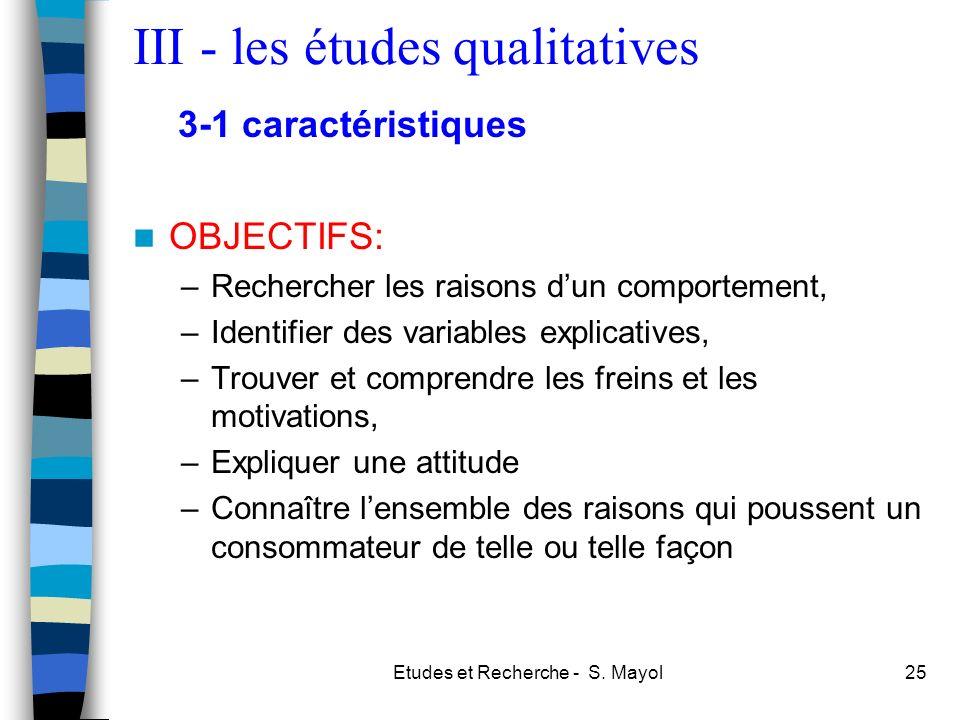 Etudes et Recherche - S. Mayol25 III - les études qualitatives OBJECTIFS: –Rechercher les raisons dun comportement, –Identifier des variables explicat