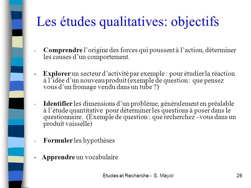 Etudes et Recherche - S. Mayol26 Les études qualitatives: objectifs - Comprendre lorigine des forces qui poussent à laction, déterminer les causes dun