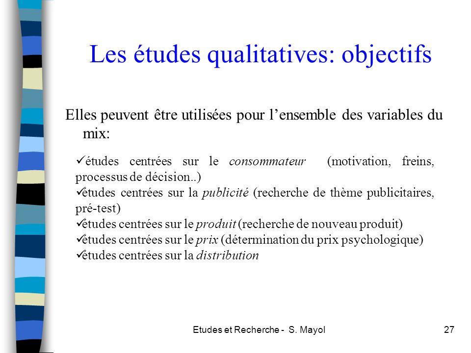 Etudes et Recherche - S. Mayol27 Les études qualitatives: objectifs Elles peuvent être utilisées pour lensemble des variables du mix: études centrées