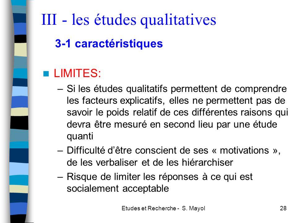 Etudes et Recherche - S. Mayol28 LIMITES: –Si les études qualitatifs permettent de comprendre les facteurs explicatifs, elles ne permettent pas de sav