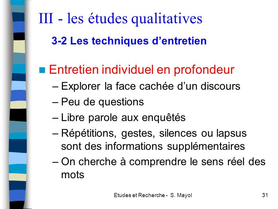 Etudes et Recherche - S. Mayol31 Entretien individuel en profondeur –Explorer la face cachée dun discours –Peu de questions –Libre parole aux enquêtés