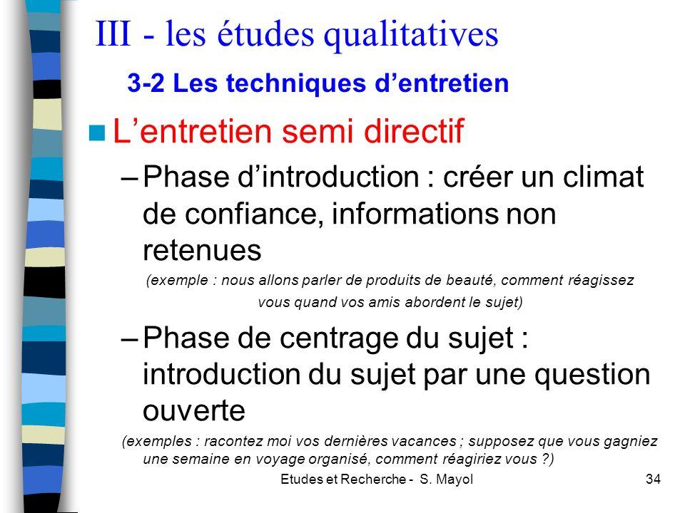 Etudes et Recherche - S. Mayol34 Lentretien semi directif –Phase dintroduction : créer un climat de confiance, informations non retenues (exemple : no