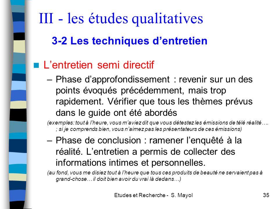 Etudes et Recherche - S. Mayol35 Lentretien semi directif –Phase dapprofondissement : revenir sur un des points évoqués précédemment, mais trop rapide