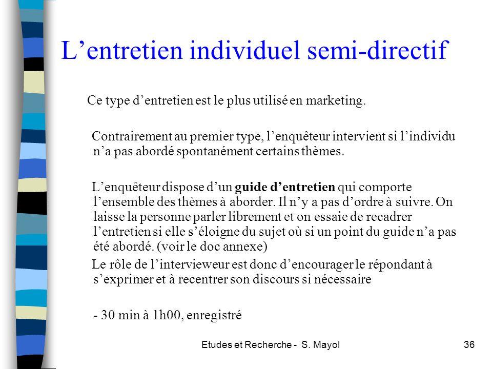 Etudes et Recherche - S. Mayol36 Lentretien individuel semi-directif Ce type dentretien est le plus utilisé en marketing. Contrairement au premier typ
