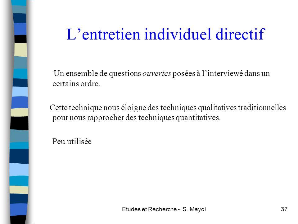 Etudes et Recherche - S. Mayol37 Lentretien individuel directif Un ensemble de questions ouvertes posées à linterviewé dans un certains ordre. Cette t