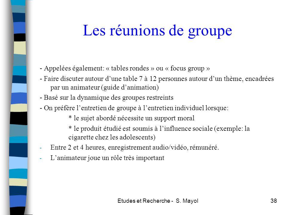 Etudes et Recherche - S. Mayol38 Les réunions de groupe - Appelées également: « tables rondes » ou « focus group » - Faire discuter autour dune table