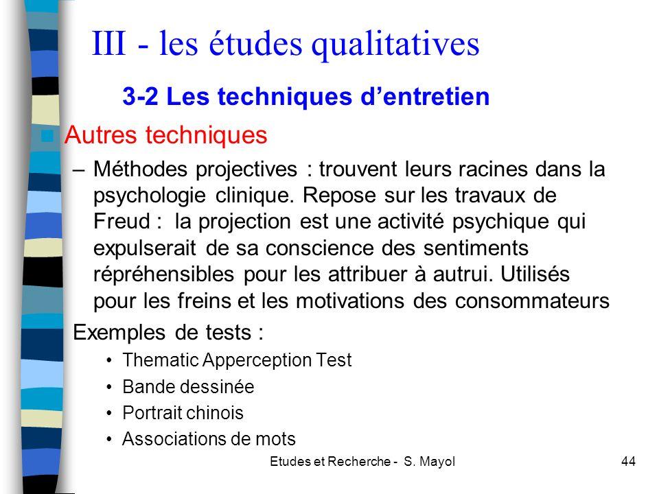 Etudes et Recherche - S. Mayol44 Autres techniques –Méthodes projectives : trouvent leurs racines dans la psychologie clinique. Repose sur les travaux