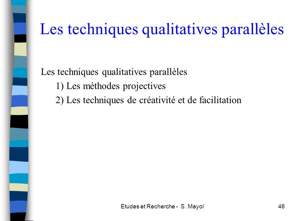 Etudes et Recherche - S. Mayol46 Les techniques qualitatives parallèles 1) Les méthodes projectives 2) Les techniques de créativité et de facilitation