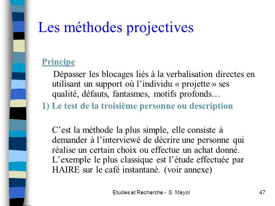 Etudes et Recherche - S. Mayol47 Les méthodes projectives Principe Dépasser les blocages liés à la verbalisation directes en utilisant un support où l