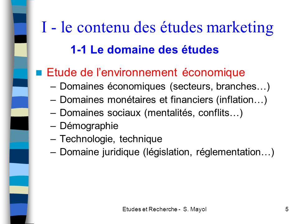 Etudes et Recherche - S. Mayol5 I - le contenu des études marketing Etude de lenvironnement économique –Domaines économiques (secteurs, branches…) –Do