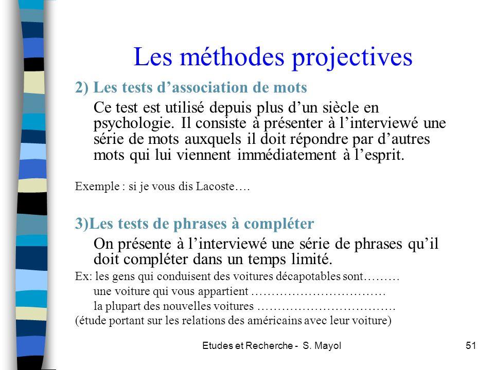 Etudes et Recherche - S. Mayol51 Les méthodes projectives 2) Les tests dassociation de mots Ce test est utilisé depuis plus dun siècle en psychologie.
